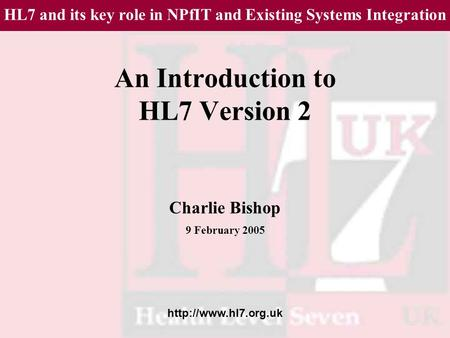 An Introduction to HL7 Version 2 Charlie Bishop 9 February 2005 HL7 and its key role in NPfIT and Existing Systems Integration.