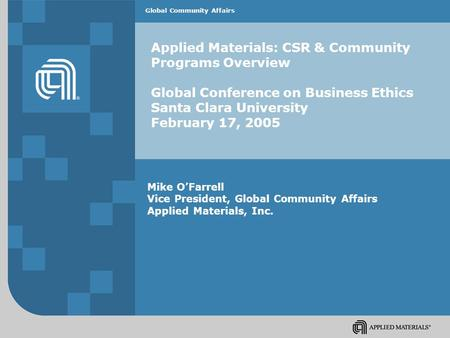 Global Community Affairs Applied Materials: CSR & Community Programs Overview Global Conference on Business Ethics Santa Clara University February 17,
