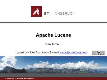© Copyright 2012 STI INNSBRUCK  Apache Lucene Ioan Toma based on slides from Aaron Bannert