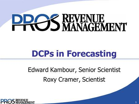 Confidential 1 DCPs in Forecasting Edward Kambour, Senior Scientist Roxy Cramer, Scientist.