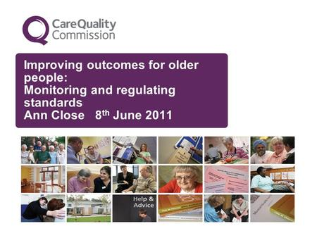 Improving outcomes for older people: Monitoring and regulating standards Ann Close 8 th June 2011.