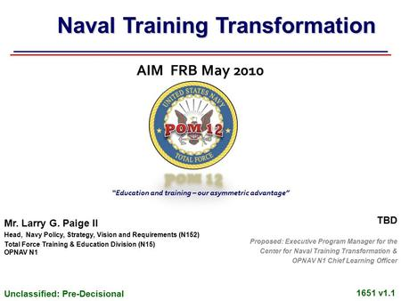 Unclassified: Pre-Decisional 1651 v1.1 AIM FRB May 2010 Mr. Larry G. Paige II Head, Navy Policy, Strategy, Vision and Requirements (N152) Total Force Training.