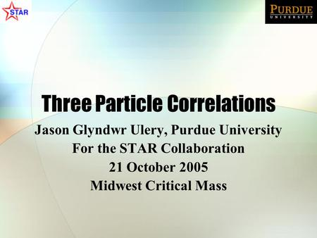 Three Particle Correlations Jason Glyndwr Ulery, Purdue University For the STAR Collaboration 21 October 2005 Midwest Critical Mass.