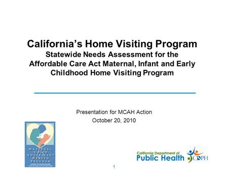 1 California's Home Visiting Program Statewide Needs Assessment for the Affordable Care Act Maternal, Infant and Early Childhood Home Visiting Program.