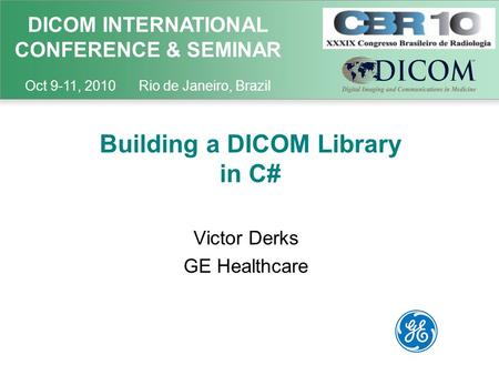 DICOM INTERNATIONAL CONFERENCE & SEMINAR Oct 9-11, 2010 Rio de Janeiro, Brazil Building a DICOM Library in C# Victor Derks GE Healthcare.