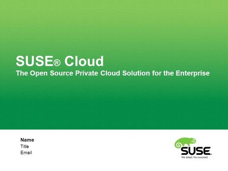 Name Title Email SUSE ® Cloud The Open Source Private Cloud Solution for the Enterprise.