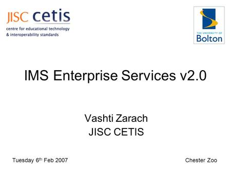 IMS Enterprise Services v2.0 Vashti Zarach JISC CETIS Tuesday 6 th Feb 2007 Chester Zoo.