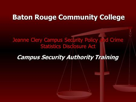 Jeanne Clery Campus Security Policy and Crime Statistics Disclosure Act Campus Security Authority Training Baton Rouge Community College.