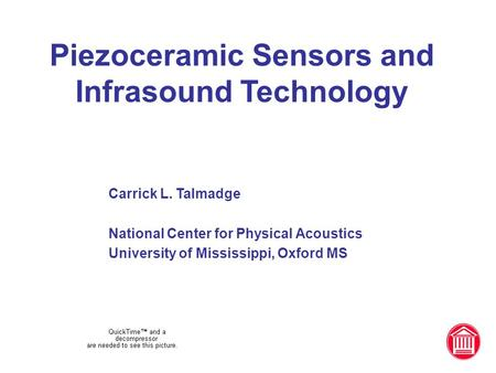 Piezoceramic Sensors and Infrasound Technology Carrick L. Talmadge National Center for Physical Acoustics University of Mississippi, Oxford MS.