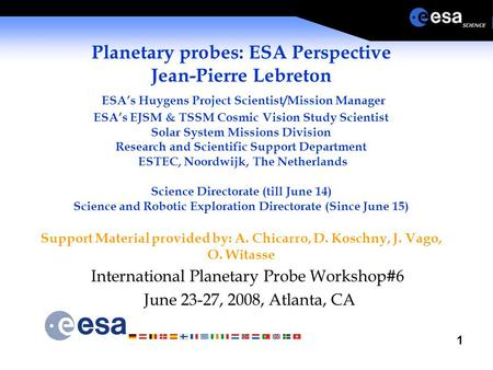 1 Planetary probes: ESA Perspective Jean-Pierre Lebreton ESA's Huygens Project Scientist/Mission Manager ESA's EJSM & TSSM Cosmic Vision Study Scientist.