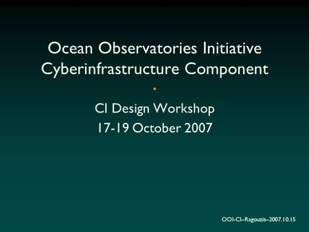 OOI-CI–Ragouzis–2007.10.15 Ocean Observatories Initiative Cyberinfrastructure Component CI Design Workshop 17-19 October 2007.