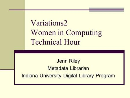 Variations2 Women in Computing Technical Hour Jenn Riley Metadata Librarian Indiana University Digital Library Program.