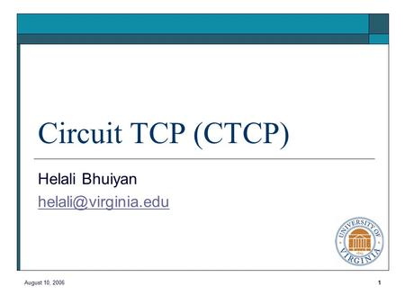 August 10, 20061 Circuit TCP (CTCP) Helali Bhuiyan
