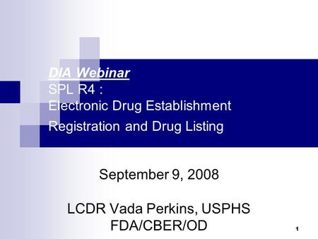 1 DIA Webinar SPL R4 : Electronic Drug Establishment Registration and Drug Listing September 9, 2008 LCDR Vada Perkins, USPHS FDA/CBER/OD.