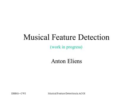 DBRG - CWIMusical Feature Detection in ACOI Musical Feature Detection Anton Eliens (work in progress)