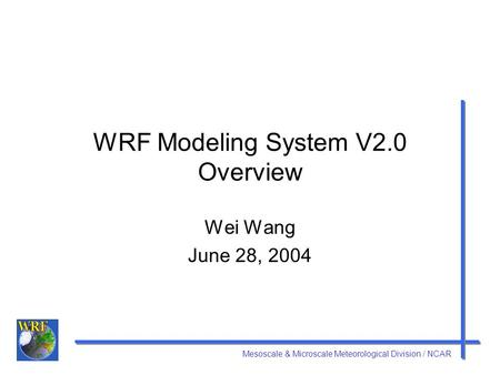 Mesoscale & Microscale Meteorological Division / NCAR WRF Modeling System V2.0 Overview Wei Wang June 28, 2004.