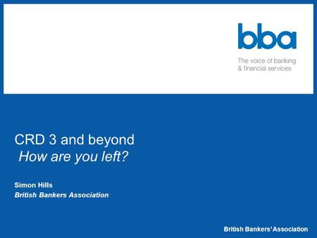 British Bankers' Association CRD 3 and beyond How are you left? Simon Hills British Bankers Association.