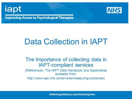 Relieving distress, transforming lives Data Collection in IAPT The Importance of collecting data in IAPT-compliant services (References: The IAPT Data.