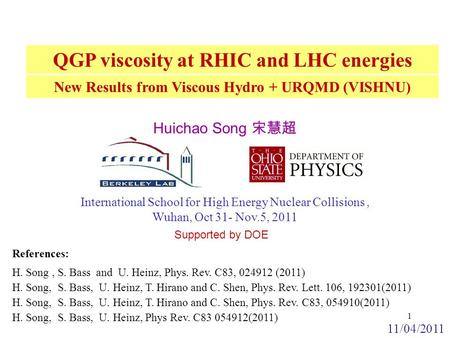 New Results from Viscous Hydro + URQMD (VISHNU) International School for High Energy Nuclear Collisions, Wuhan, Oct 31- Nov.5, 2011 References: Supported.