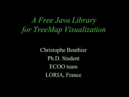 A Free Java Library for TreeMap Visualization Christophe Bouthier Ph.D. Student ECOO team LORIA, France.