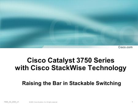 1 © 2003, Cisco Systems, Inc. All rights reserved. 7680_03_2003_c1 Cisco Catalyst 3750 Series with Cisco StackWise Technology Raising the Bar in Stackable.