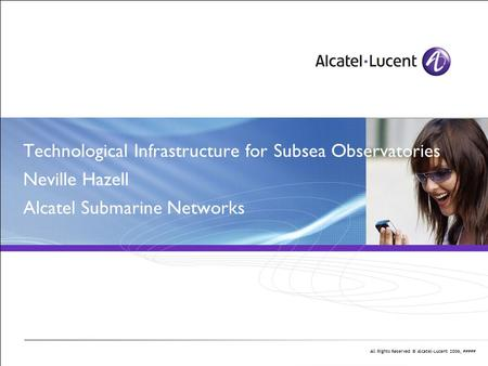 All Rights Reserved © Alcatel-Lucent 2006, ##### Technological Infrastructure for Subsea Observatories Neville Hazell Alcatel Submarine Networks Antoine.