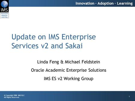 © Copyright 2006 IMS/GLC All Rights Reserved. Innovation · Adoption · Learning 1 Update on IMS Enterprise Services v2 and Sakai Linda Feng & Michael Feldstein.