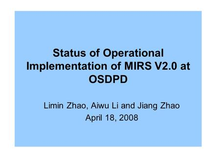 Status of Operational Implementation of MIRS V2.0 at OSDPD Limin Zhao, Aiwu Li and Jiang Zhao April 18, 2008.