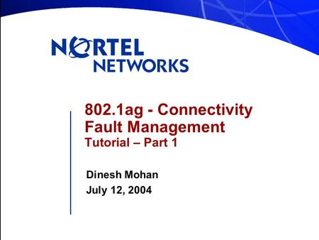 802.1ag - Connectivity Fault Management Tutorial – Part 1 Dinesh Mohan July 12, 2004.
