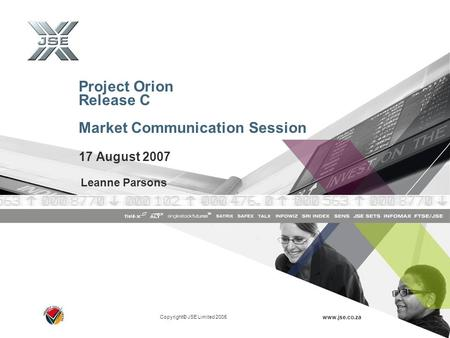 Copyright© JSE Limited 2005 www.jse.co.za Project Orion Release C Market Communication Session 17 August 2007 Leanne Parsons.
