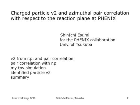 Flow workshop, BNLShinIchi Esumi, Tsukuba1 Charged particle v2 and azimuthal pair correlation with respect to the reaction plane at PHENIX ShinIchi Esumi.