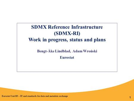 1 SDMX Reference Infrastructure (SDMX-RI) Work in progress, status and plans Bengt-Åke Lindblad, Adam Wroński Eurostat Eurostat Unit B3 – IT and standards.
