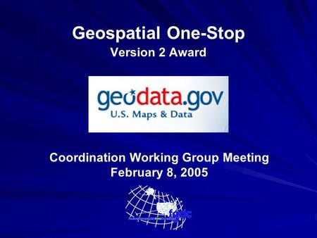 Geospatial One-Stop Version 2 Award Coordination Working Group Meeting February 8, 2005.