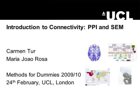 Introduction to Connectivity: PPI and SEM Carmen Tur Maria Joao Rosa Methods for Dummies 2009/10 24 th February, UCL, London.
