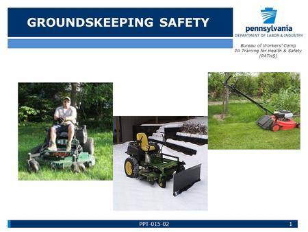 GROUNDSKEEPING SAFETY Bureau of Workers' Comp PA Training for Health & Safety (PATHS) 1PPT-015-02.