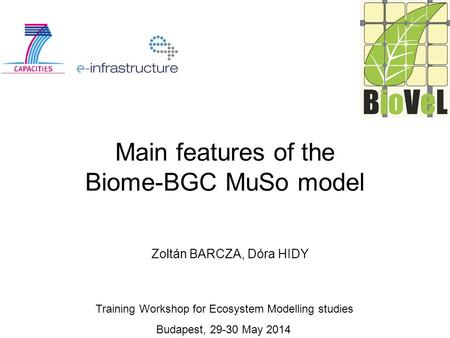 Main features of the Biome-BGC MuSo model Zoltán BARCZA, Dóra HIDY Training Workshop for Ecosystem Modelling studies Budapest, 29-30 May 2014.