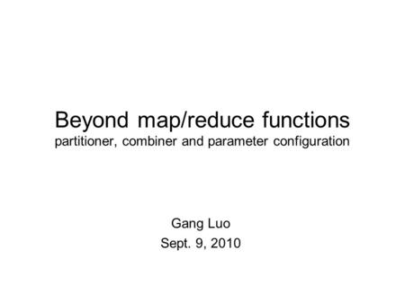 Beyond map/reduce functions partitioner, combiner and parameter configuration Gang Luo Sept. 9, 2010.