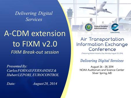 Delivering Digital Services A-CDM extension to FIXM v2.0 FIXM Break-out session Presented By: Carlos FORNAS FERNANDEZ & Hubert LEPORI, EUROCONTROL Date:August.