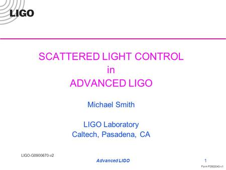 LIGO-G0900670-v2 Form F0900040-v1 Advanced LIGO1 SCATTERED LIGHT CONTROL in ADVANCED LIGO Michael Smith LIGO Laboratory Caltech, Pasadena, CA.