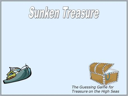 The Guessing Game for Treasure on the High Seas Instructions: 1.Divide into Teams or use individuals. 2.Pick a board to play. All game boards have a.