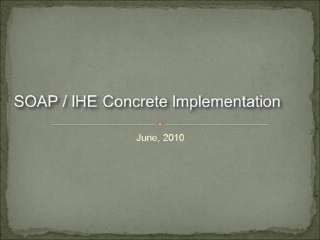 June, 2010 SOAP / IHE Concrete Implementation. We are a group of organizations who have already implemented IHE profiles We recognized the user stories.