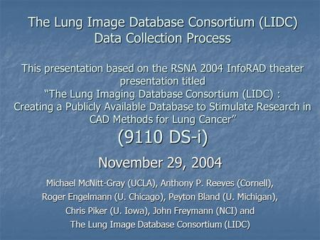 "The Lung Image Database Consortium (LIDC) Data Collection Process This presentation based on the RSNA 2004 InfoRAD theater presentation titled ""The Lung."