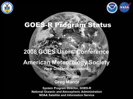 NOAA Satellite and Information Service GOES-R Program Status Greg Mandt System Program Director, GOES-R National Oceanic and Atmospheric Administration.