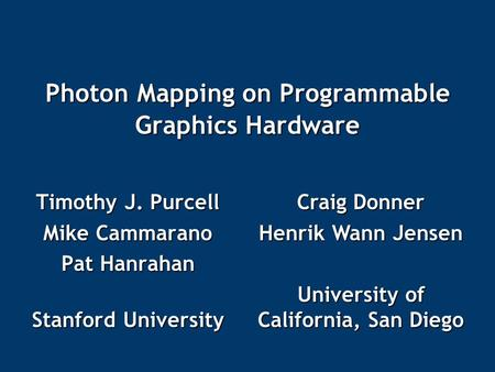 Photon Mapping on Programmable Graphics Hardware Timothy J. Purcell Mike Cammarano Pat Hanrahan Stanford University Craig Donner Henrik Wann Jensen University.