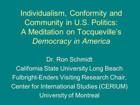 Individualism, Conformity and Community in U.S. Politics: A Meditation on Tocqueville's Democracy in America Dr. Ron Schmidt California State University.