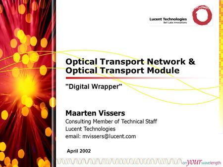 Optical Transport Network & Optical Transport Module Digital Wrapper Maarten Vissers Consulting Member of Technical Staff Lucent Technologies email: