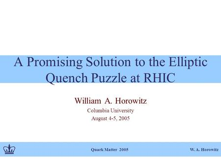 W. A. Horowitz Quark Matter 2005 A Promising Solution to the Elliptic Quench Puzzle at RHIC William A. Horowitz Columbia University August 4-5, 2005.