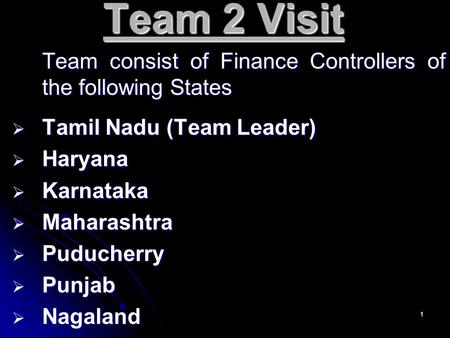 1 Team 2 Visit Team consist of Finance Controllers of the following States TTTTamil Nadu (Team Leader) HHHHaryana KKKKarnataka MMMMaharashtra.