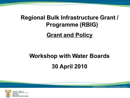 Regional Bulk Infrastructure Grant / Programme (RBIG) Grant and Policy Workshop with Water Boards 30 April 2010.