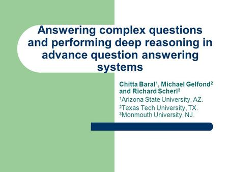 Answering complex questions and performing deep reasoning in advance question answering systems Chitta Baral 1, Michael Gelfond 2 and Richard Scherl 3.